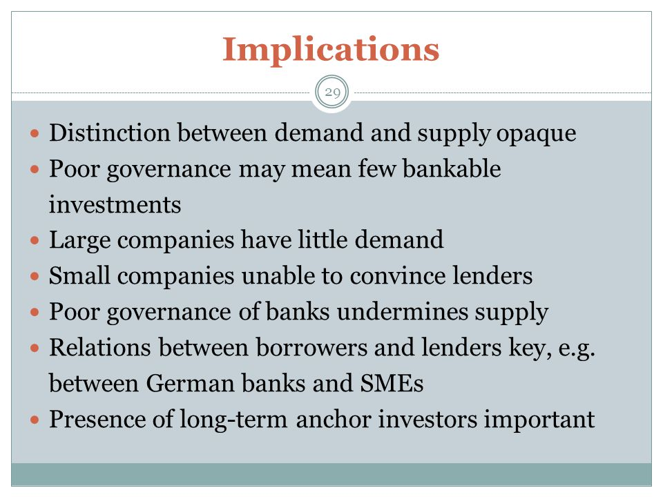 Implications 29 Distinction between demand and supply opaque Poor governance may mean few bankable investments Large companies have little demand Small companies unable to convince lenders Poor governance of banks undermines supply Relations between borrowers and lenders key, e.g.