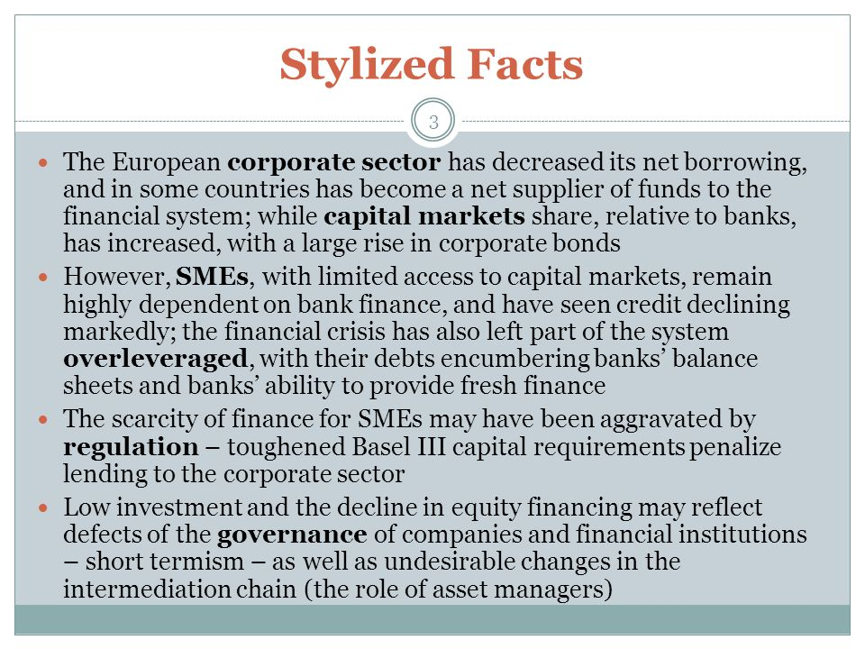 Stylized Facts 3 The European corporate sector has decreased its net borrowing, and in some countries has become a net supplier of funds to the financial system; while capital markets share, relative to banks, has increased, with a large rise in corporate bonds However, SMEs, with limited access to capital markets, remain highly dependent on bank finance, and have seen credit declining markedly; the financial crisis has also left part of the system overleveraged, with their debts encumbering banks' balance sheets and banks' ability to provide fresh finance The scarcity of finance for SMEs may have been aggravated by regulation – toughened Basel III capital requirements penalize lending to the corporate sector Low investment and the decline in equity financing may reflect defects of the governance of companies and financial institutions – short termism – as well as undesirable changes in the intermediation chain (the role of asset managers)