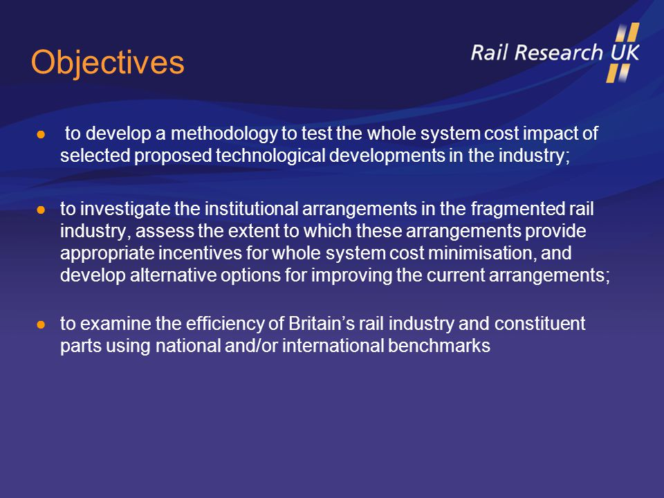 Objectives ● to develop a methodology to test the whole system cost impact of selected proposed technological developments in the industry; ●to investigate the institutional arrangements in the fragmented rail industry, assess the extent to which these arrangements provide appropriate incentives for whole system cost minimisation, and develop alternative options for improving the current arrangements; ●to examine the efficiency of Britain's rail industry and constituent parts using national and/or international benchmarks