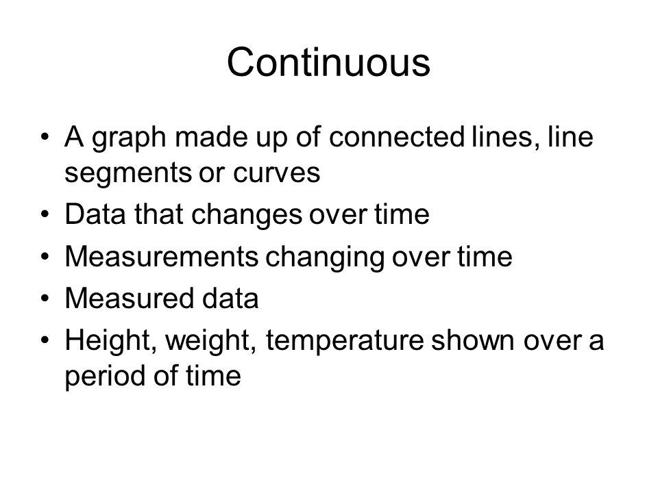 Continuous A graph made up of connected lines, line segments or curves Data that changes over time Measurements changing over time Measured data Heigh