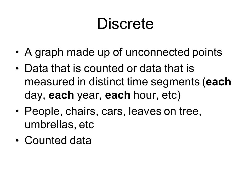 Discrete A graph made up of unconnected points Data that is counted or data that is measured in distinct time segments (each day, each year, each hour