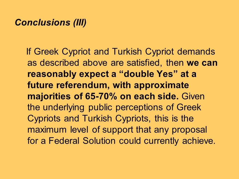 Conclusions (III) If Greek Cypriot and Turkish Cypriot demands as described above are satisfied, then we can reasonably expect a double Yes at a future referendum, with approximate majorities of 65-70% on each side.