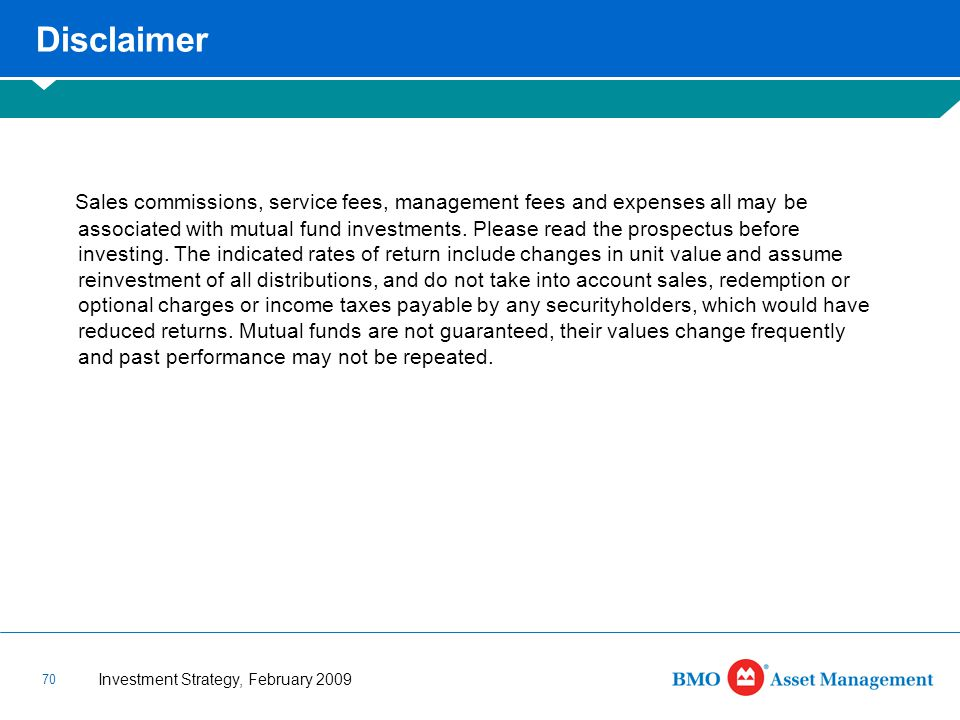 Investment Strategy, February 2009 70 Disclaimer Sales commissions, service fees, management fees and expenses all may be associated with mutual fund investments.