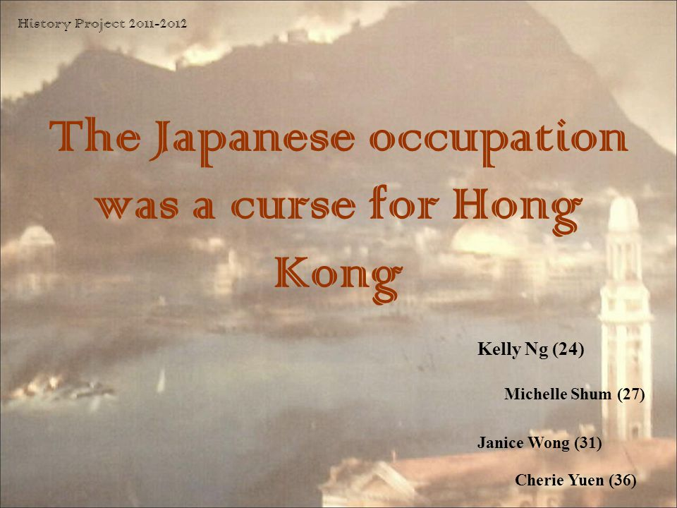 The Japanese occupation was a curse for Hong Kong Kelly Ng (24) History Project 2011-2012 Michelle Shum (27) Janice Wong (31) Cherie Yuen (36)