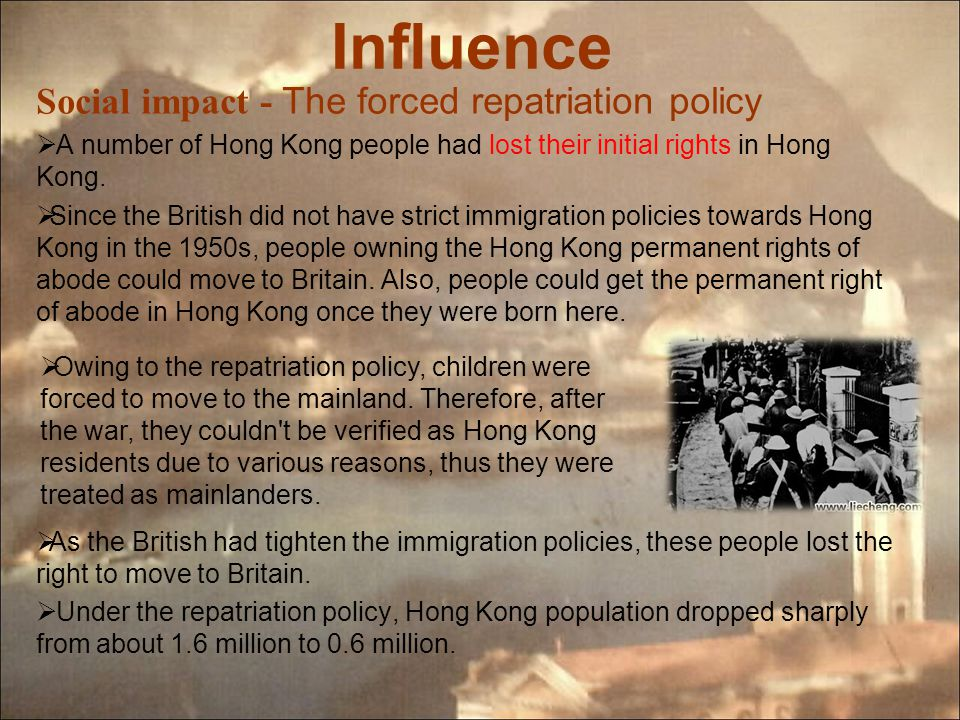 Influence Social impact - The forced repatriation policy  A number of Hong Kong people had lost their initial rights in Hong Kong.