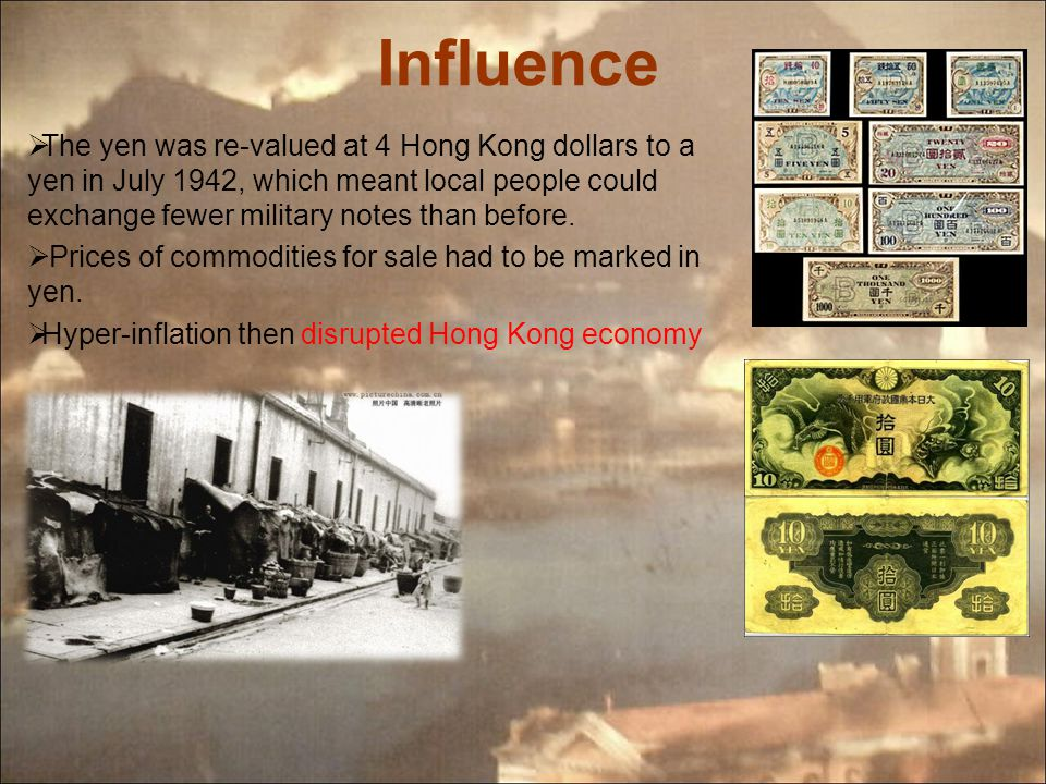 Influence  The yen was re-valued at 4 Hong Kong dollars to a yen in July 1942, which meant local people could exchange fewer military notes than before.