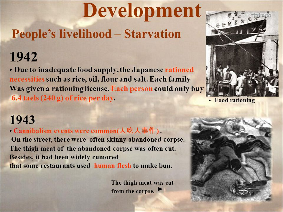 Development People's livelihood – Starvation 1942 Due to inadequate food supply, the Japanese rationed necessities such as rice, oil, flour and salt.