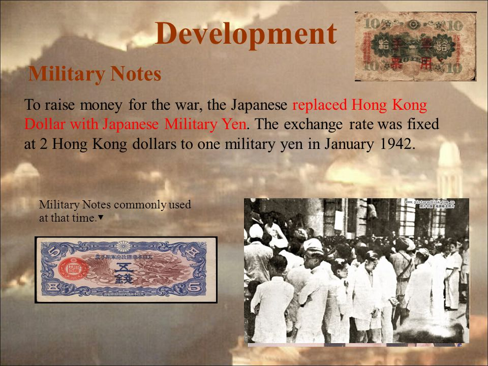 Development Military Notes To raise money for the war, the Japanese replaced Hong Kong Dollar with Japanese Military Yen.