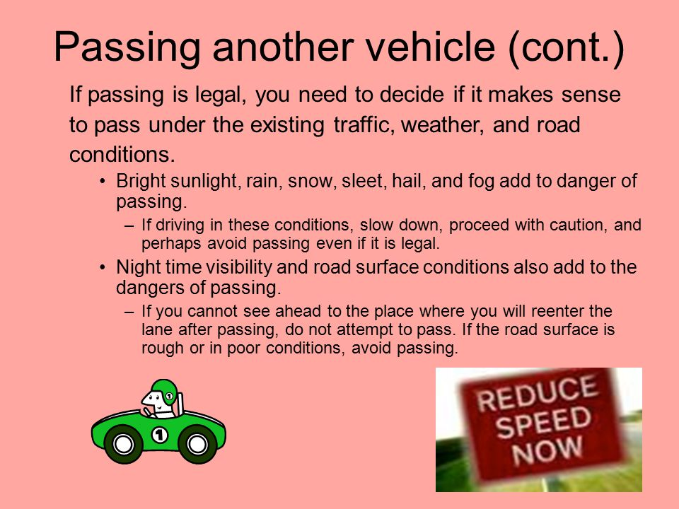 Passing Another Vehicle Conditions will help you decide whether or not you should or should not pass? Before passing another vehicle on a road with on