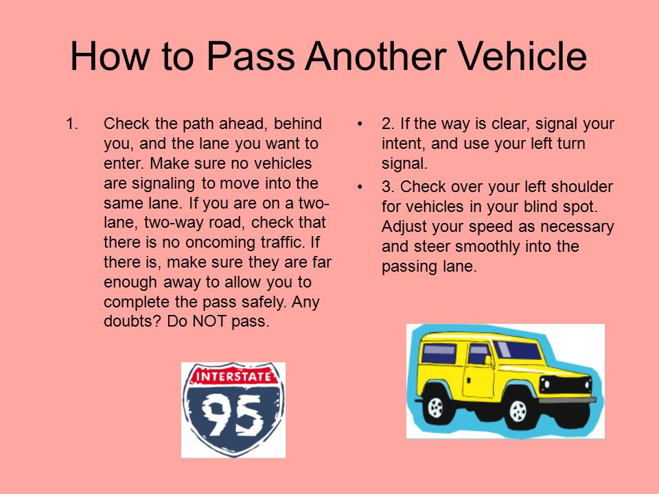 Passing another vehicle (cont.) If passing is legal, you need to decide if it makes sense to pass under the existing traffic, weather, and road condit