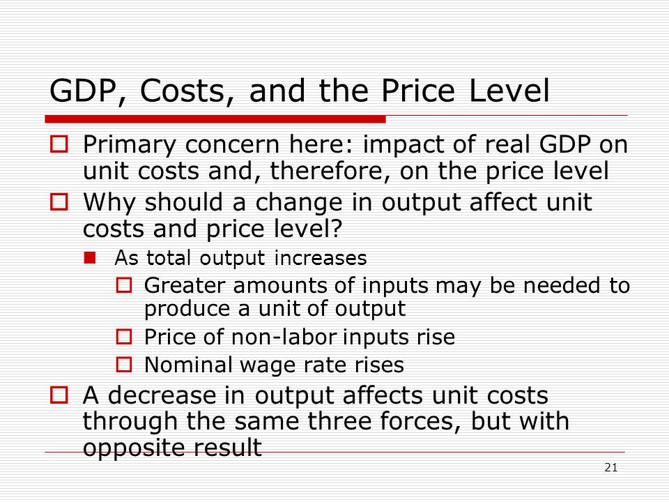 21 GDP, Costs, and the Price Level  Primary concern here: impact of real GDP on unit costs and, therefore, on the price level  Why should a change i