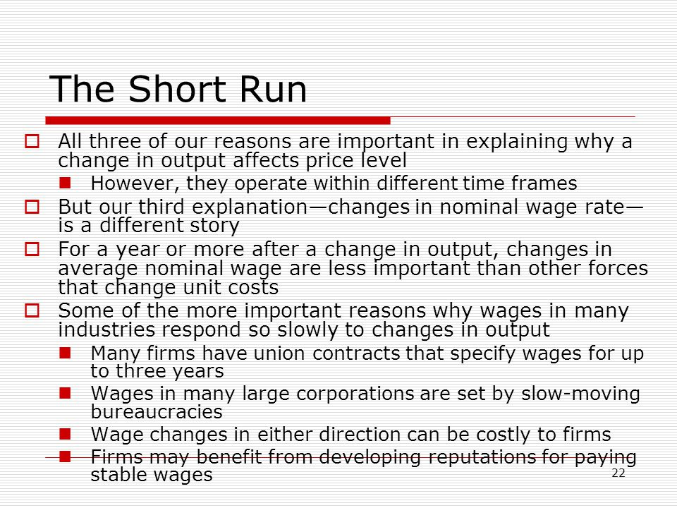 22 The Short Run  All three of our reasons are important in explaining why a change in output affects price level However, they operate within differ