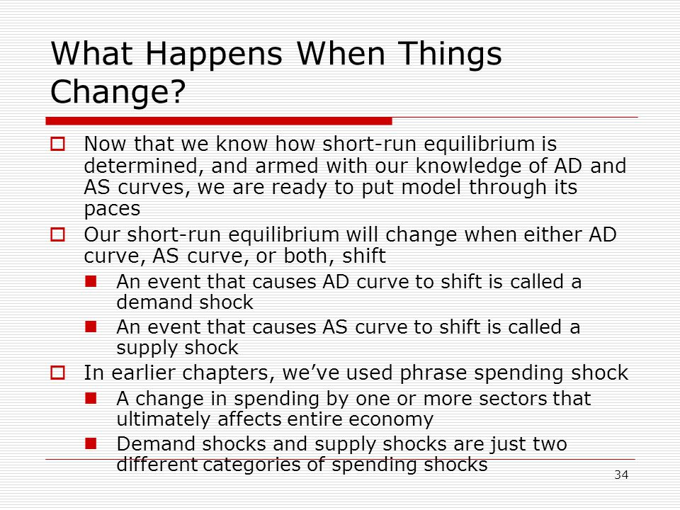 34 What Happens When Things Change?  Now that we know how short-run equilibrium is determined, and armed with our knowledge of AD and AS curves, we a