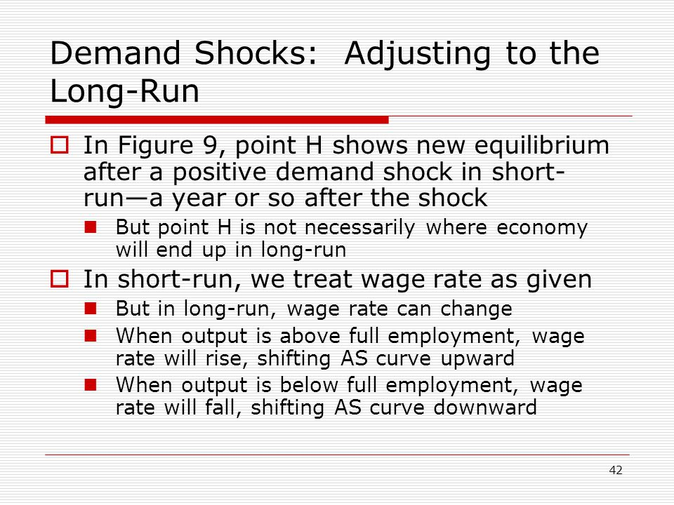 42 Demand Shocks: Adjusting to the Long-Run  In Figure 9, point H shows new equilibrium after a positive demand shock in short- run—a year or so afte
