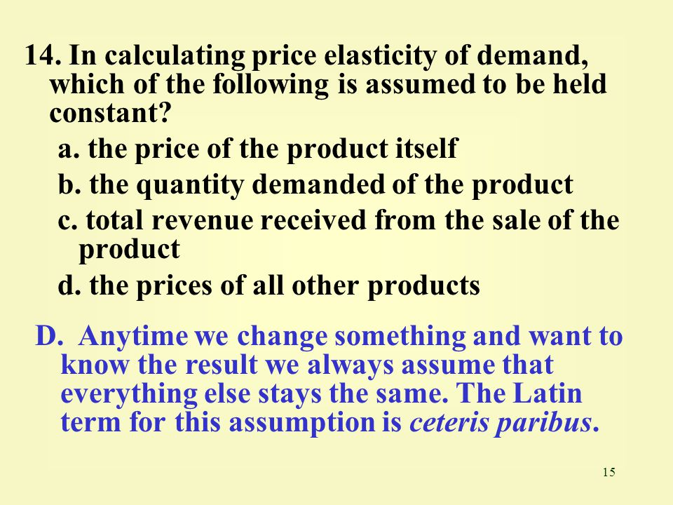 15 14. In calculating price elasticity of demand, which of the following is assumed to be held constant? a. the price of the product itself b. the qua