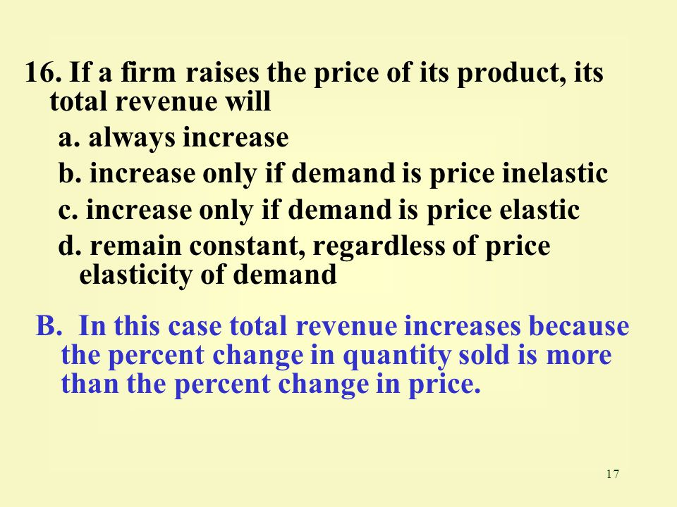 17 16. If a firm raises the price of its product, its total revenue will a. always increase b. increase only if demand is price inelastic c. increase
