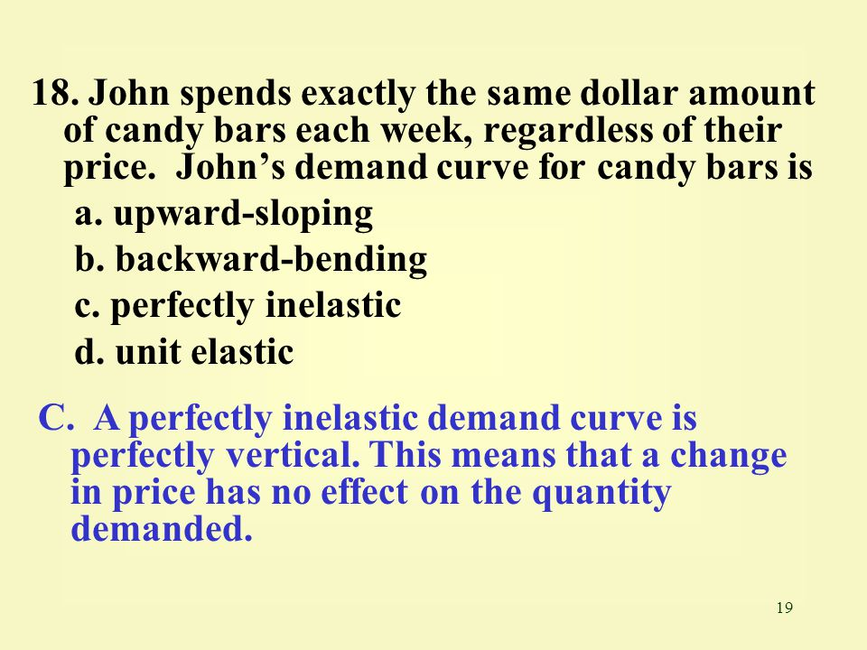 19 18. John spends exactly the same dollar amount of candy bars each week, regardless of their price. John's demand curve for candy bars is a. upward-