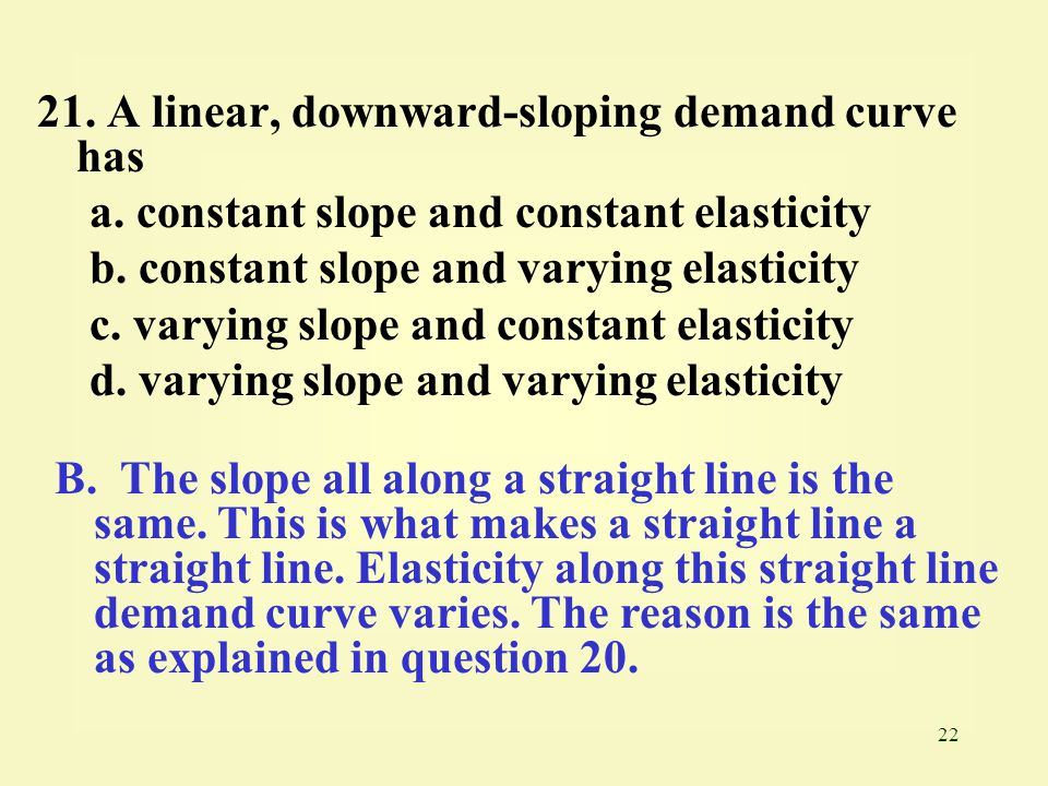 22 21. A linear, downward-sloping demand curve has a. constant slope and constant elasticity b. constant slope and varying elasticity c. varying slope