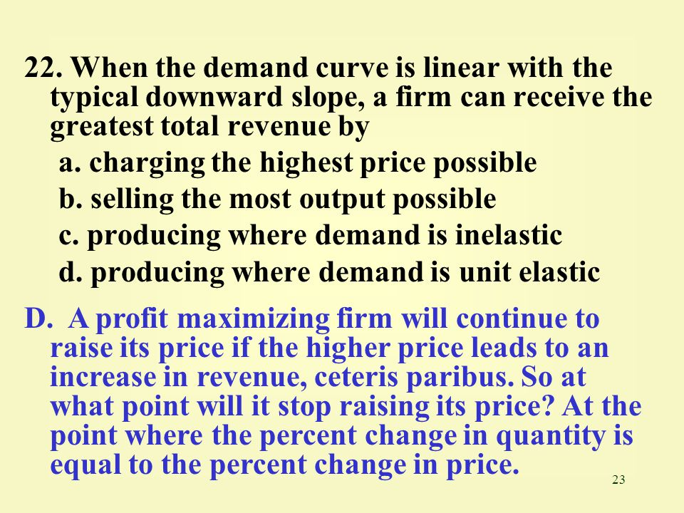 23 22. When the demand curve is linear with the typical downward slope, a firm can receive the greatest total revenue by a. charging the highest price