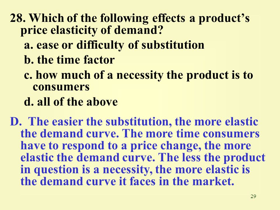 29 28. Which of the following effects a product's price elasticity of demand? a. ease or difficulty of substitution b. the time factor c. how much of