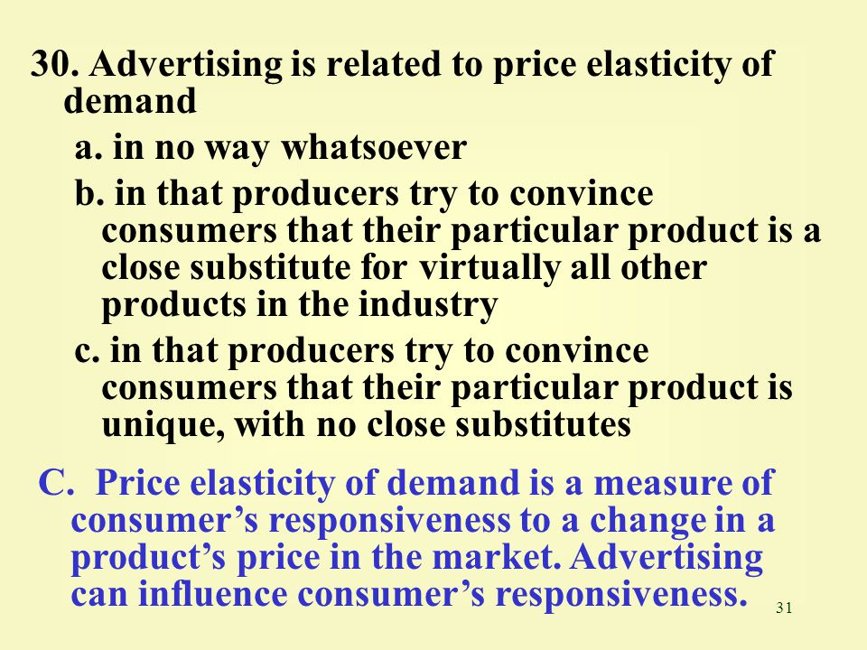 31 30. Advertising is related to price elasticity of demand a. in no way whatsoever b. in that producers try to convince consumers that their particul