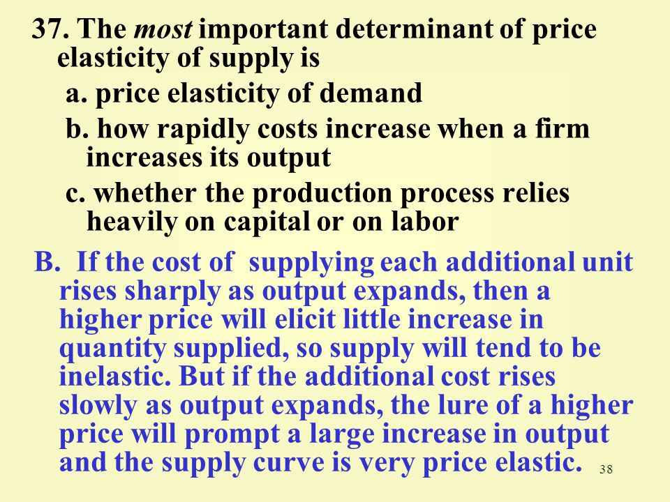 38 37. The most important determinant of price elasticity of supply is a. price elasticity of demand b. how rapidly costs increase when a firm increas