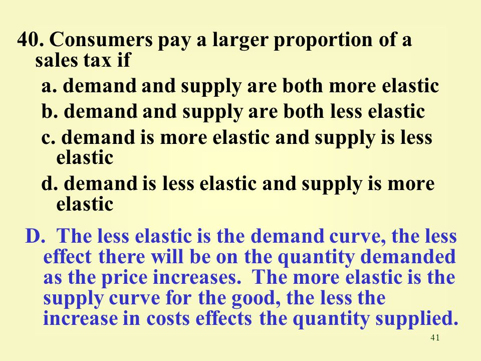 41 40. Consumers pay a larger proportion of a sales tax if a. demand and supply are both more elastic b. demand and supply are both less elastic c. de