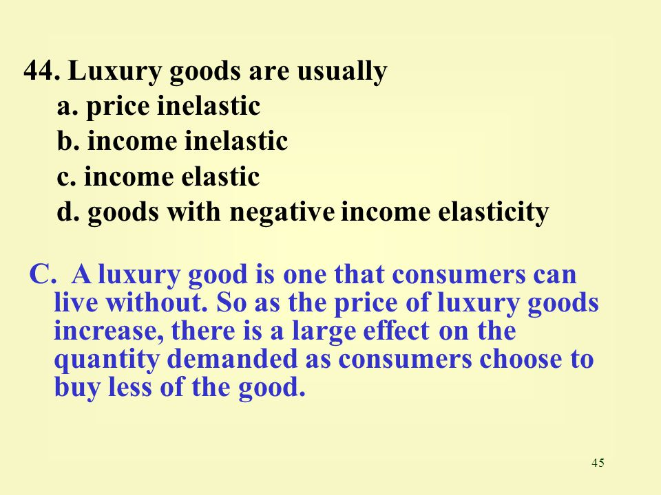 45 44. Luxury goods are usually a. price inelastic b. income inelastic c. income elastic d. goods with negative income elasticity C. A luxury good is