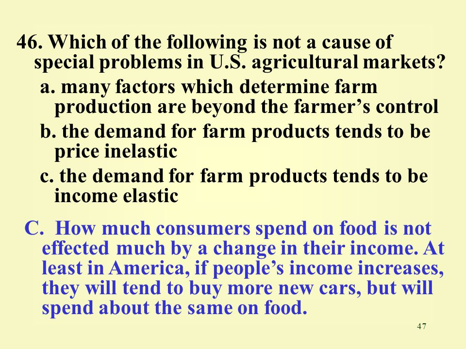 47 46. Which of the following is not a cause of special problems in U.S. agricultural markets? a. many factors which determine farm production are bey