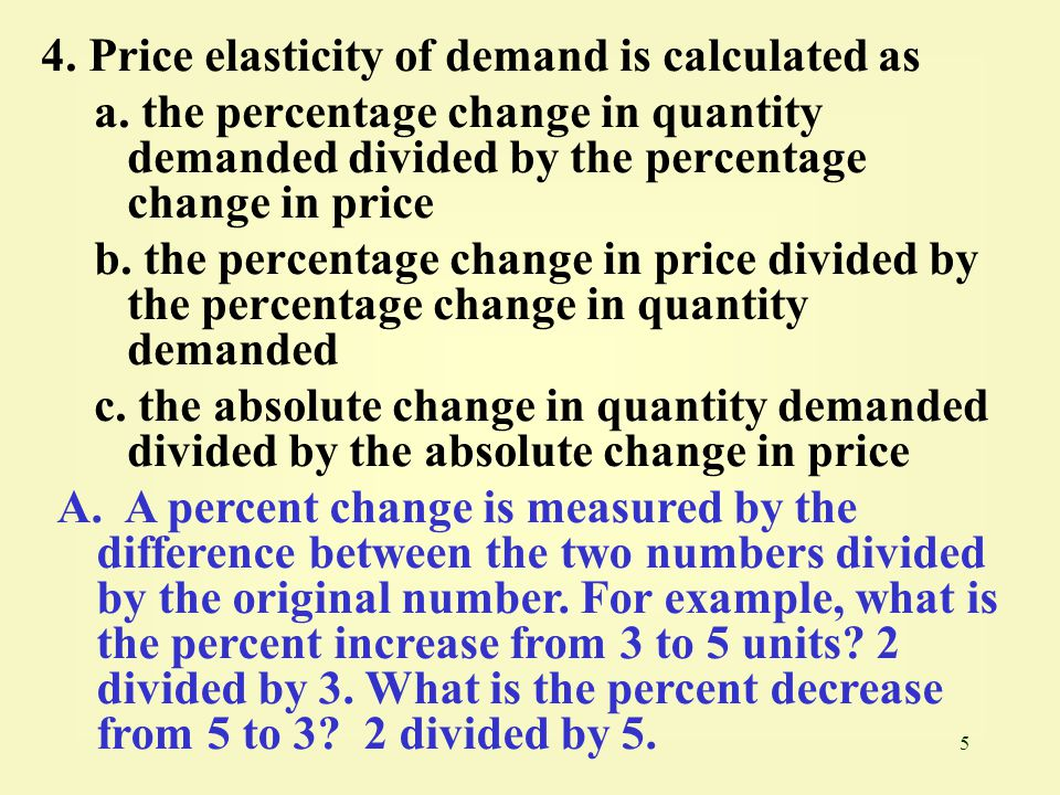 5 4. Price elasticity of demand is calculated as a. the percentage change in quantity demanded divided by the percentage change in price b. the percen