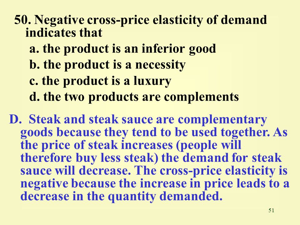 51 50. Negative cross-price elasticity of demand indicates that a. the product is an inferior good b. the product is a necessity c. the product is a l