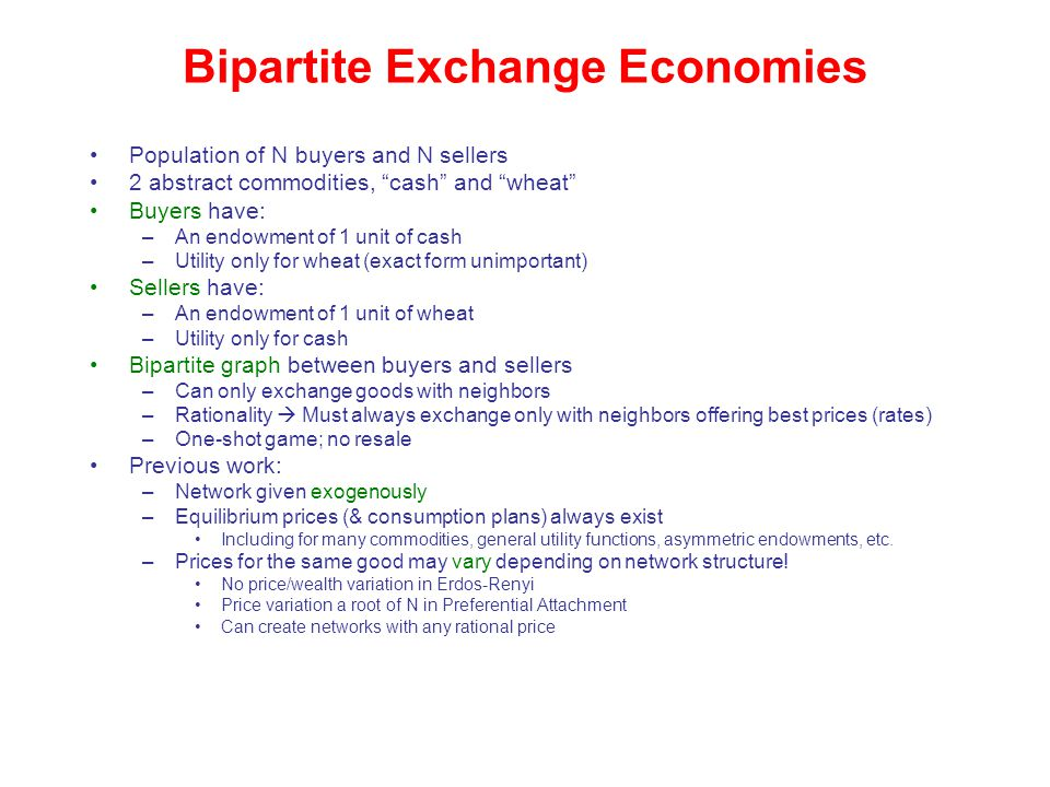 Bipartite Exchange Economies Population of N buyers and N sellers 2 abstract commodities, cash and wheat Buyers have: –An endowment of 1 unit of cash –Utility only for wheat (exact form unimportant) Sellers have: –An endowment of 1 unit of wheat –Utility only for cash Bipartite graph between buyers and sellers –Can only exchange goods with neighbors –Rationality  Must always exchange only with neighbors offering best prices (rates) –One-shot game; no resale Previous work: –Network given exogenously –Equilibrium prices (& consumption plans) always exist Including for many commodities, general utility functions, asymmetric endowments, etc.