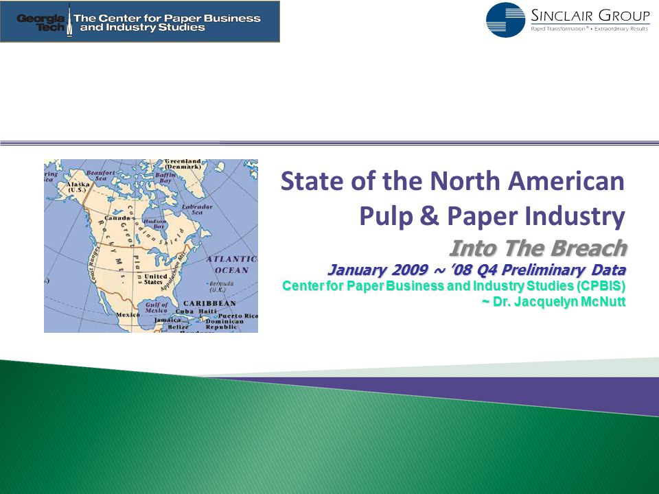 State of the North American Pulp & Paper Industry Into The Breach January 2009 ~ '08 Q4 Preliminary Data Center for Paper Business and Industry Studie