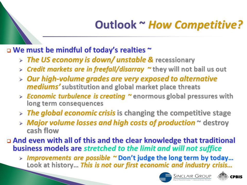 Outlook ~ How Competitive?  We must be mindful of today's realties ~  The US economy is down/ unstable & recessionary  Credit markets are in freefa