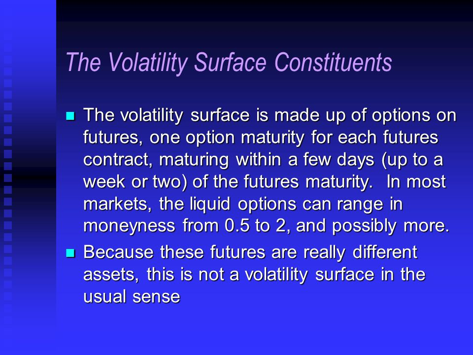 The Volatility Surface Constituents The volatility surface is made up of options on futures, one option maturity for each futures contract, maturing within a few days (up to a week or two) of the futures maturity.