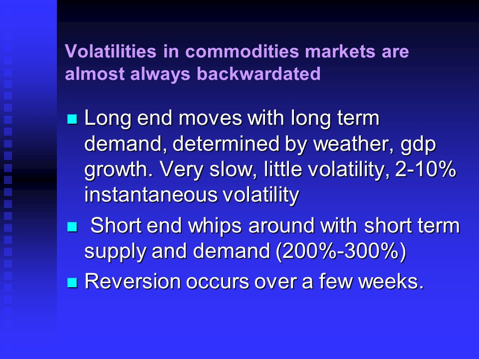 Volatilities in commodities markets are almost always backwardated Long end moves with long term demand, determined by weather, gdp growth.