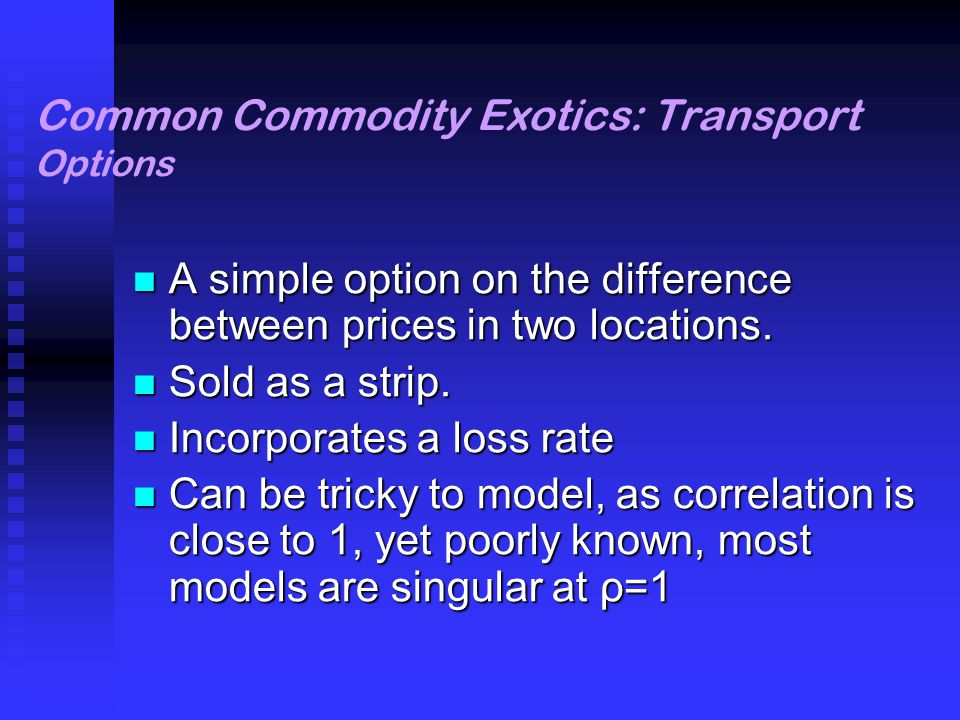 Common Commodity Exotics: Transport Options A simple option on the difference between prices in two locations.