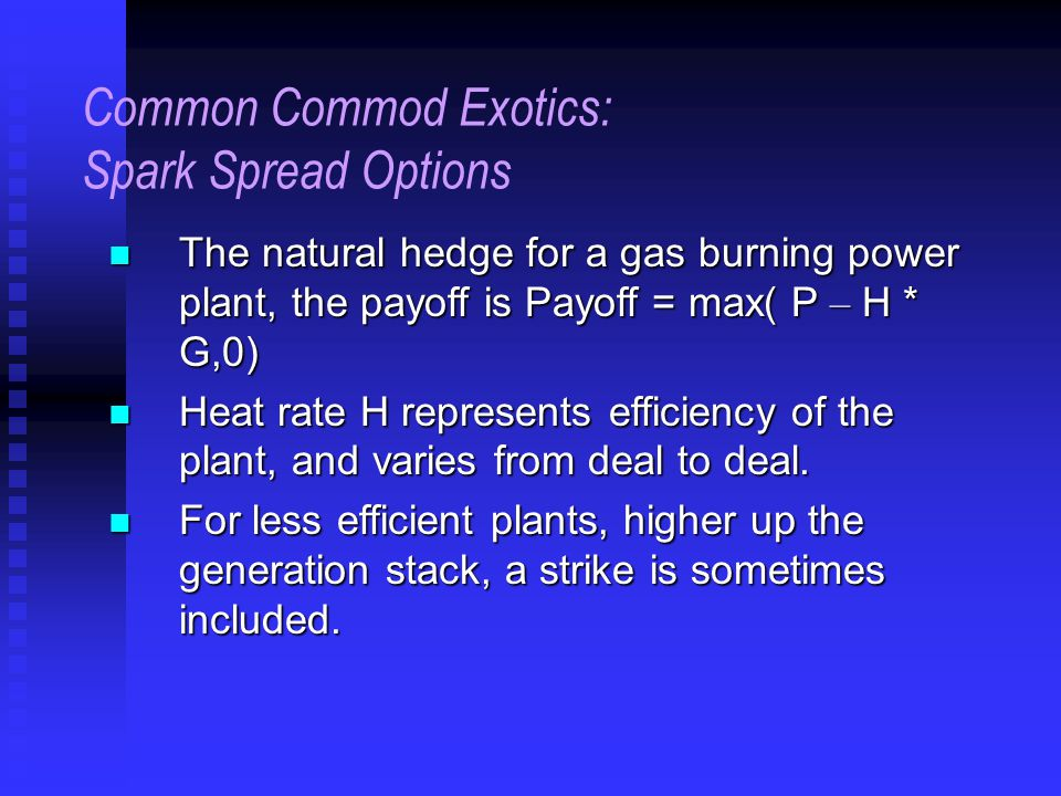 Common Commod Exotics: Spark Spread Options The natural hedge for a gas burning power plant, the payoff is Payoff = max( P – H * G,0) The natural hedge for a gas burning power plant, the payoff is Payoff = max( P – H * G,0) Heat rate H represents efficiency of the plant, and varies from deal to deal.