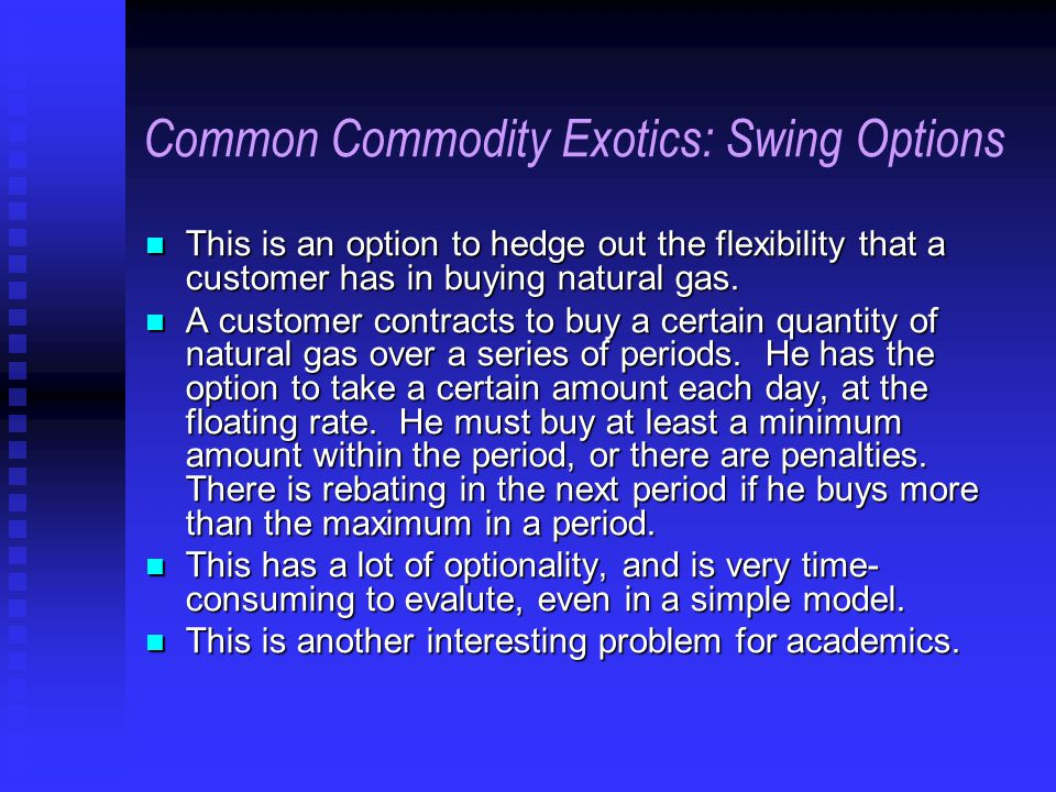 Common Commodity Exotics: Swing Options This is an option to hedge out the flexibility that a customer has in buying natural gas.