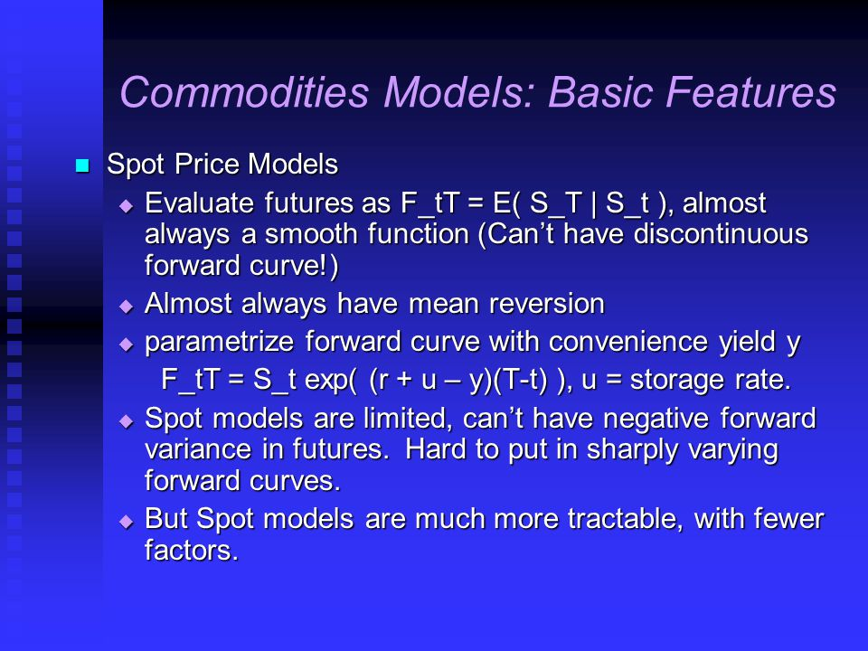 Commodities Models: Basic Features Spot Price Models Spot Price Models  Evaluate futures as F_tT = E( S_T | S_t ), almost always a smooth function (Can't have discontinuous forward curve!)  Almost always have mean reversion  parametrize forward curve with convenience yield y F_tT = S_t exp( (r + u – y)(T-t) ), u = storage rate.