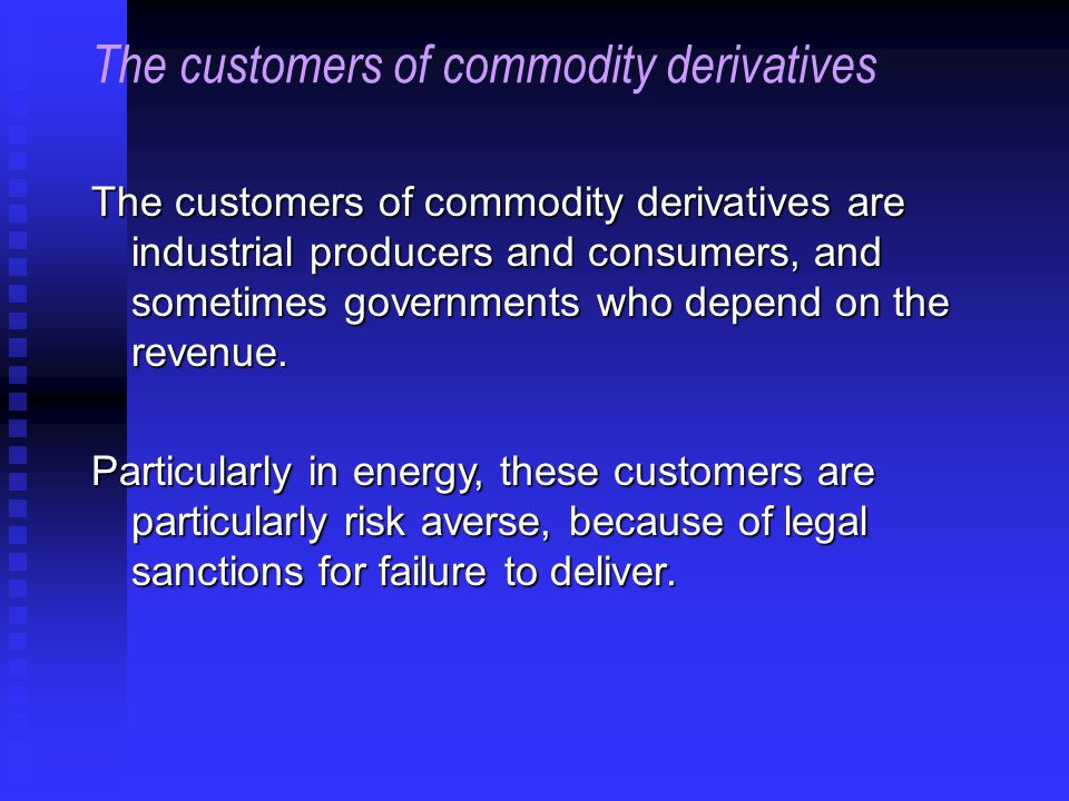 The customers of commodity derivatives are industrial producers and consumers, and sometimes governments who depend on the revenue.