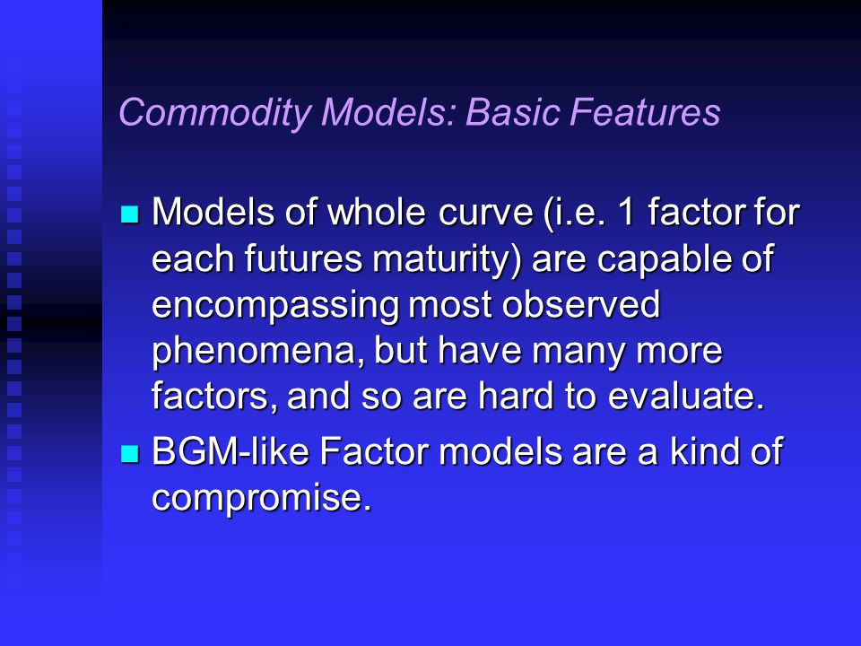 Commodity Models: Basic Features Models of whole curve (i.e.