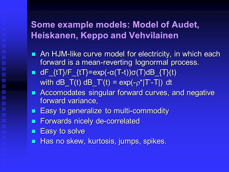 Some example models: Model of Audet, Heiskanen, Keppo and Vehvilainen An HJM-like curve model for electricity, in which each forward is a mean-reverting lognormal process.