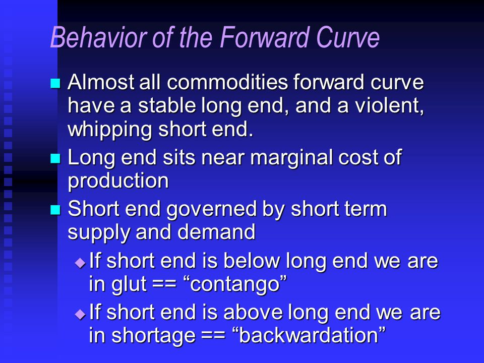 Behavior of the Forward Curve Almost all commodities forward curve have a stable long end, and a violent, whipping short end.