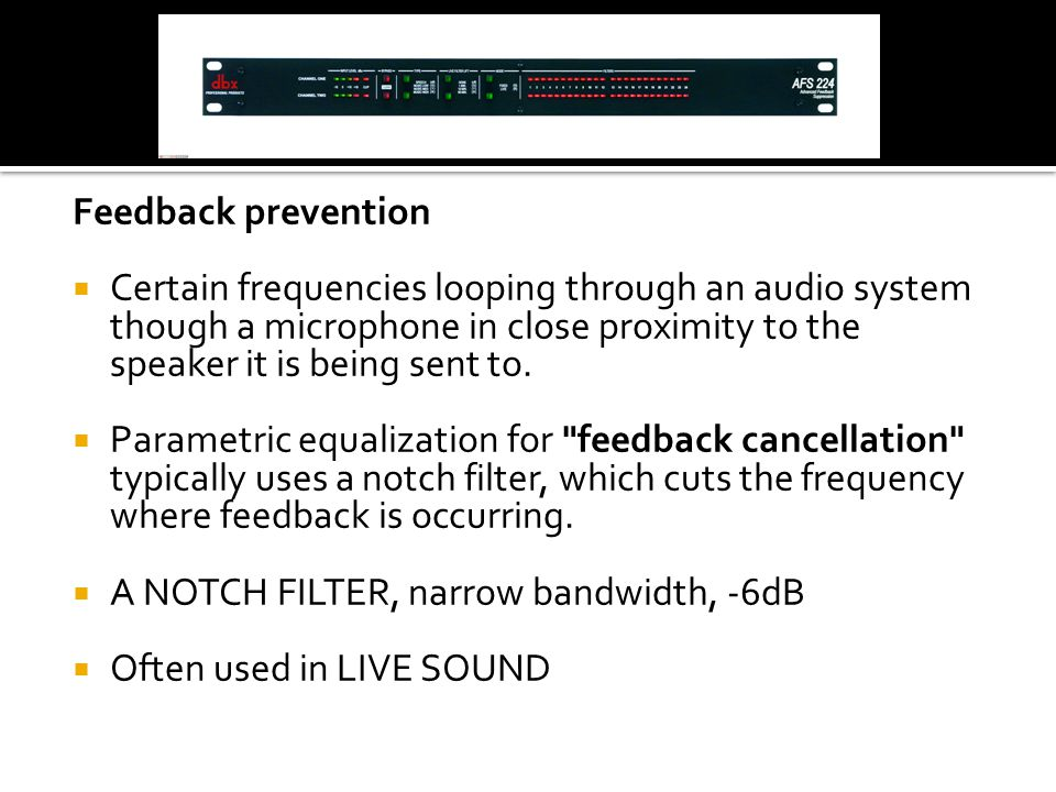 Feedback prevention  Certain frequencies looping through an audio system though a microphone in close proximity to the speaker it is being sent to.
