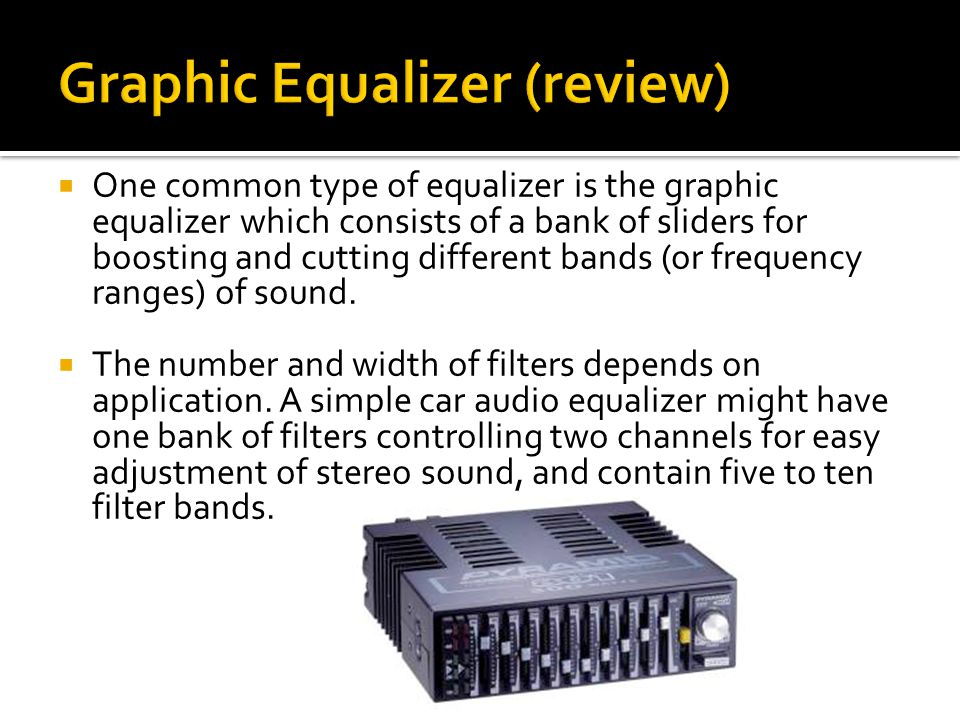  One common type of equalizer is the graphic equalizer which consists of a bank of sliders for boosting and cutting different bands (or frequency ranges) of sound.