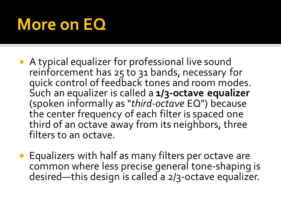 More on EQ  A typical equalizer for professional live sound reinforcement has 25 to 31 bands, necessary for quick control of feedback tones and room modes.