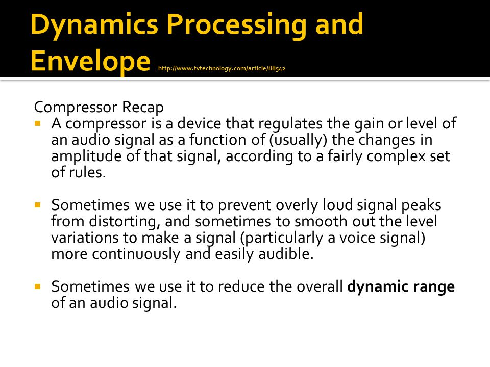 Dynamics Processing and Envelope http://www.tvtechnology.com/article/88542 Compressor Recap  A compressor is a device that regulates the gain or level of an audio signal as a function of (usually) the changes in amplitude of that signal, according to a fairly complex set of rules.