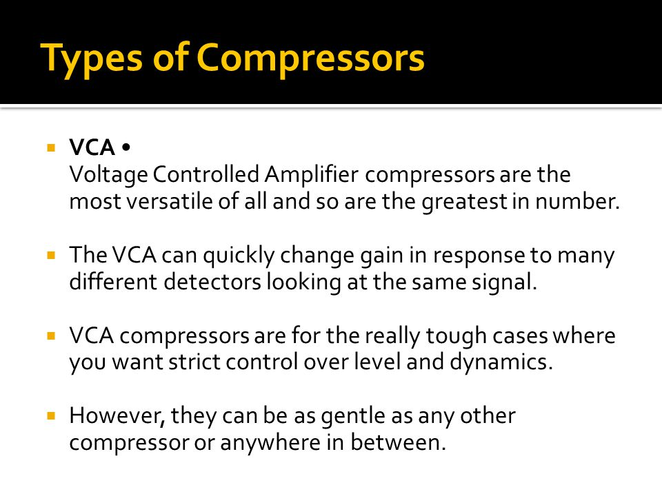  VCA Voltage Controlled Amplifier compressors are the most versatile of all and so are the greatest in number.  The VCA can quickly change gain in r