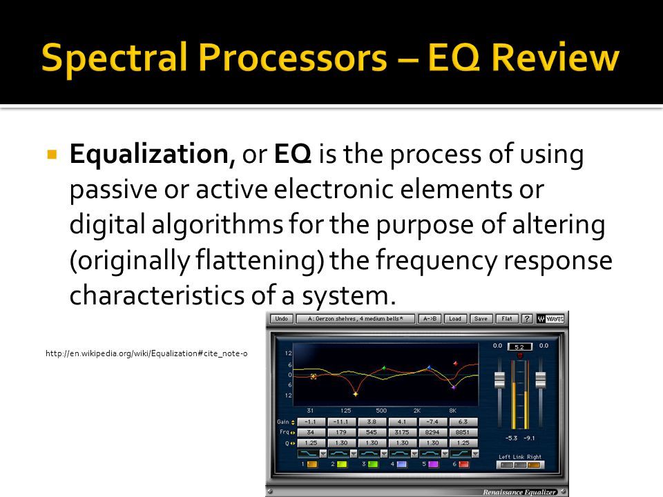  Equalization, or EQ is the process of using passive or active electronic elements or digital algorithms for the purpose of altering (originally flattening) the frequency response characteristics of a system.